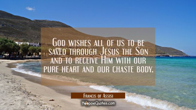 God wishes all of us to be saved through Jesus the Son and to receive Him with our pure heart and o