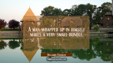 A man wrapped up in himself makes a very small bundle.