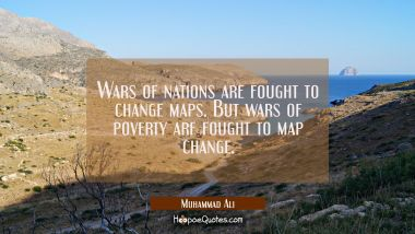 Wars of nations are fought to change maps. But wars of poverty are fought to map change. Muhammad Ali Quotes