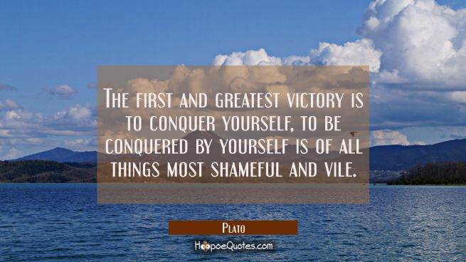 The first and greatest victory is to conquer yourself, to be conquered by yourself is of all things