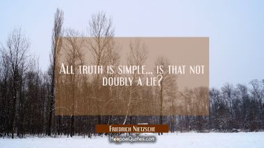 All truth is simple... is that not doubly a lie?