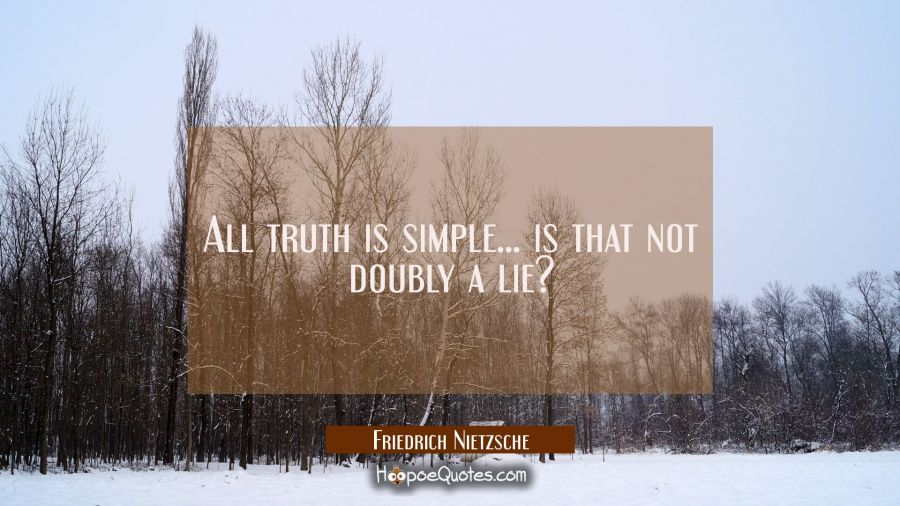 All truth is simple... is that not doubly a lie? Friedrich Nietzsche Quotes