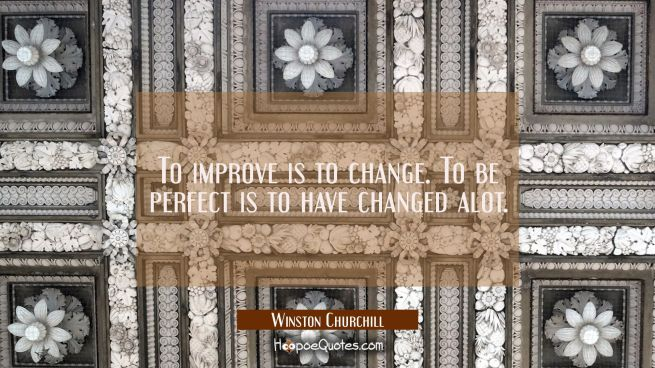 To improve is to change. To be perfect is to have changed alot.