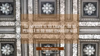 To improve is to change. To be perfect is to have changed alot. Winston Churchill Quotes