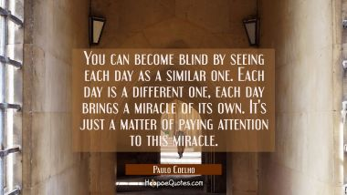 You can become blind by seeing each day as a similar one. Each day is a different one each day brin Paulo Coelho Quotes