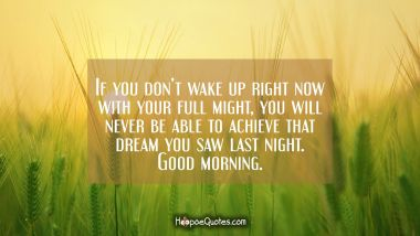 If you don't wake up right now with your full might, you will never be able to achieve that dream you saw last night. Good morning. Quotes