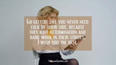 Go-getters like you never need luck by their side, because they have determination and hard work in their strides. I wish you the best.