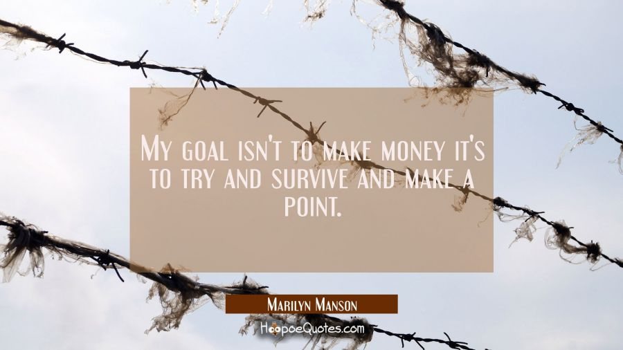 My goal isn't to make money it's to try and survive and make a point. Marilyn Manson Quotes
