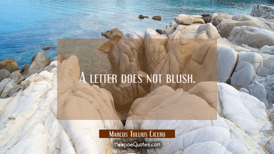 A letter does not blush. Marcus Tullius Cicero Quotes
