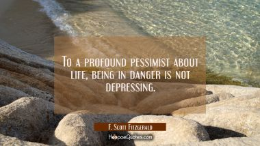 To a profound pessimist about life being in danger is not depressing.