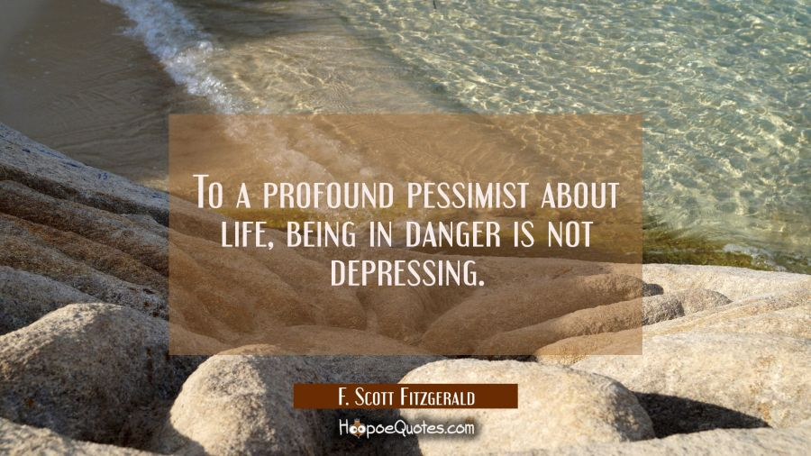To a profound pessimist about life being in danger is not depressing. F. Scott Fitzgerald Quotes