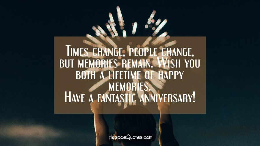 Times change, people change, but memories remain. Wish you both a lifetime of happy memories. Have a fantastic anniversary! Anniversary Quotes