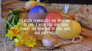 Easter symbolizes the renewal of life. I wish you and your family the renewal of life, love, and happiness. Easter Quotes
