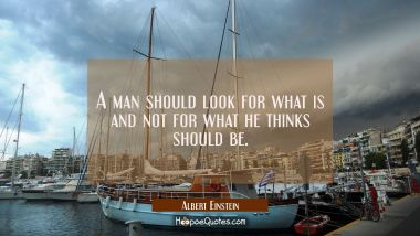 A man should look for what is and not for what he thinks should be.