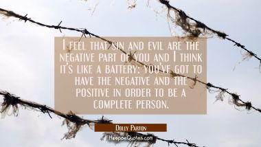 I feel that sin and evil are the negative part of you and I think it's like a battery: you've got t Dolly Parton Quotes