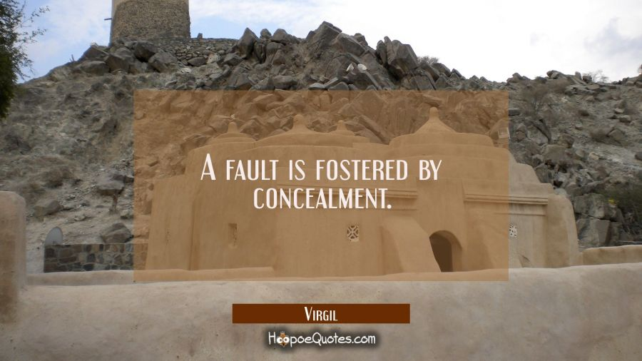 A fault is fostered by concealment. Virgil Quotes