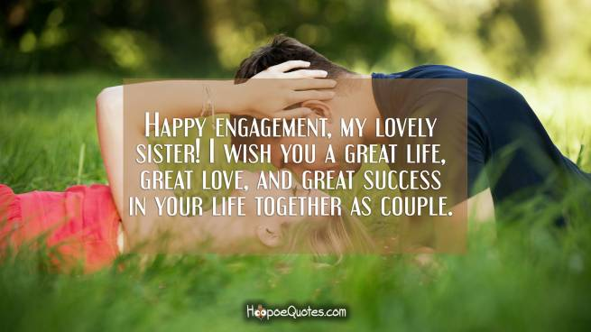 Happy engagement, my lovely sister! I wish you a great life, great love, and great success in your life together as couple.