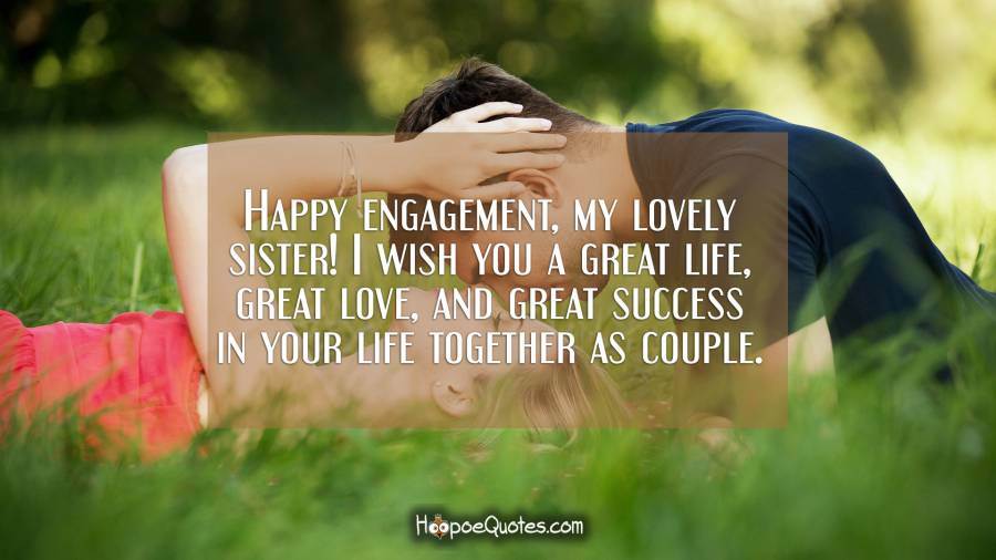 Happy engagement, my lovely sister! I wish you a great life, great love, and great success in your life together as couple. Engagement Quotes