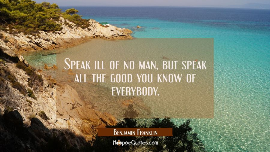 Speak ill of no man but speak all the good you know of everybody. Benjamin Franklin Quotes