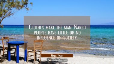 Clothes make the man. Naked people have little or no influence on society. Mark Twain Quotes