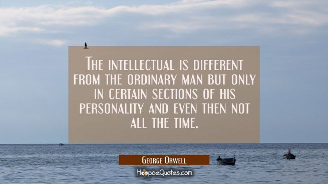 The intellectual is different from the ordinary man but only in certain sections of his personality
