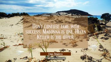 Don't confuse fame with success. Madonna is one, Helen Keller is the other.