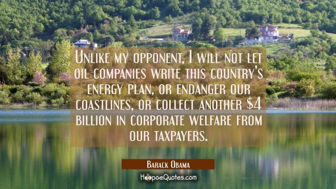 Unlike my opponent I will not let oil companies write this country's energy plan or endanger our co