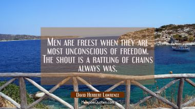 Men are freest when they are most unconscious of freedom. The shout is a rattling of chains always