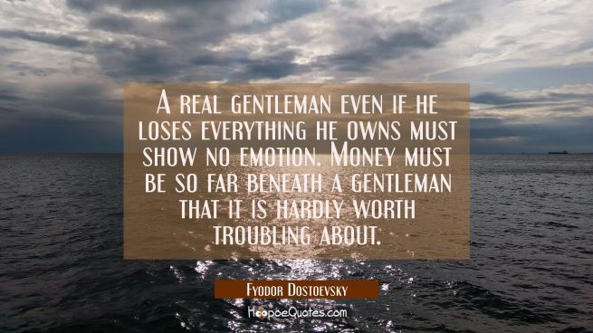 A real gentleman even if he loses everything he owns must show no emotion. Money must be so far ben