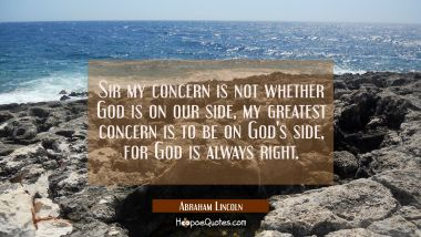 Sir my concern is not whether God is on our side, my greatest concern is to be on God's side for Go