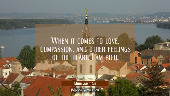 When it comes to love, compassion, and other feelings of the heart, I am rich.