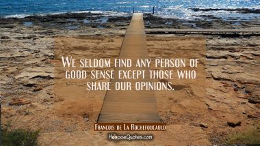 We seldom find any person of good sense except those who share our opinions.