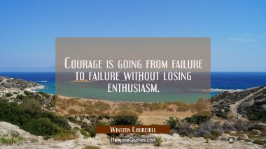 Courage is going from failure to failure without losing enthusiasm. Winston Churchill Quotes