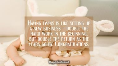 Having twins is like setting up a new business – double the hard work in the beginning, but double the return as the years go by. Congratulations. New Baby Quotes