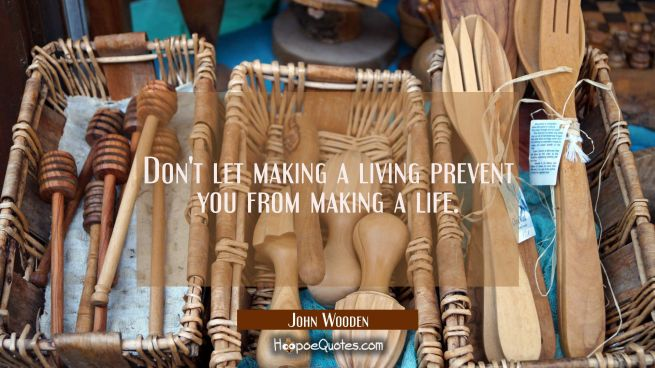 Don't let making a living prevent you from making a life.