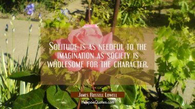 Solitude is as needful to the imagination as society is wholesome for the character. James Russell Lowell Quotes