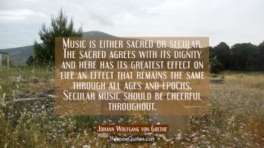 Music is either sacred or secular. The sacred agrees with its dignity and here has its greatest eff Johann Wolfgang von Goethe Quotes