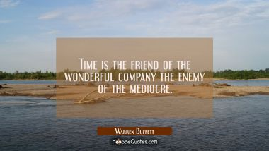 Time is the friend of the wonderful company the enemy of the mediocre.