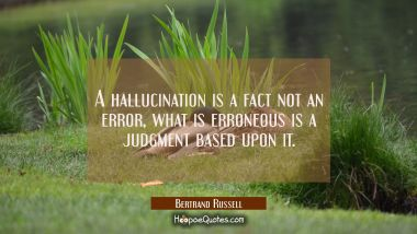 A hallucination is a fact not an error, what is erroneous is a judgment based upon it. Bertrand Russell Quotes