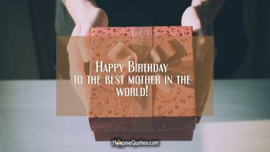 Happy Birthday to the best mother in the world! Quotes