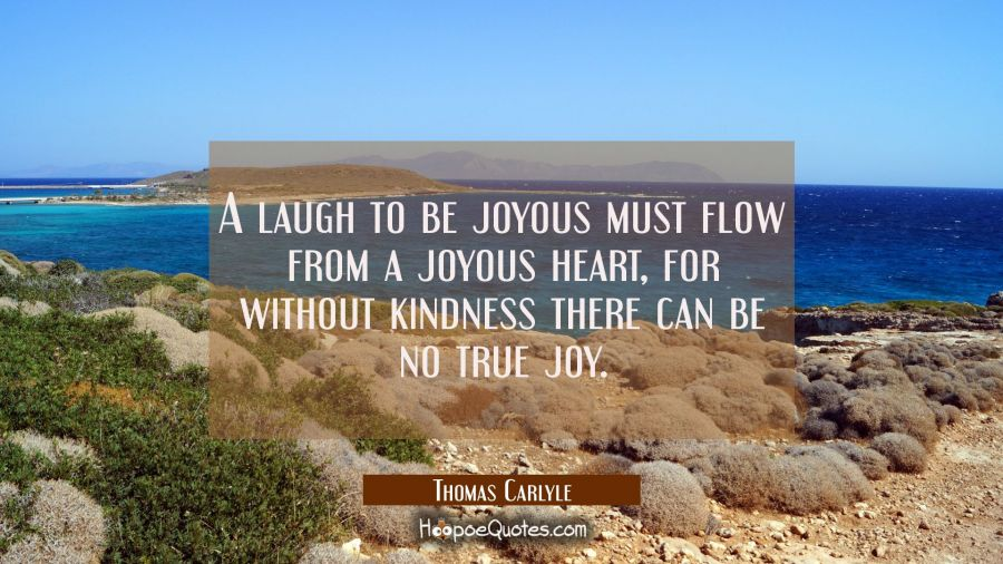 A laugh to be joyous must flow from a joyous heart for without kindness there can be no true joy. Thomas Carlyle Quotes