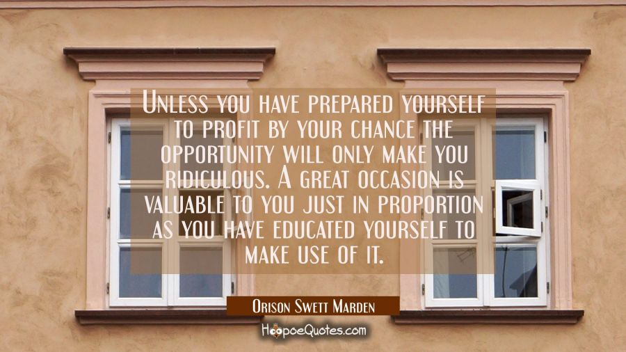 Unless you have prepared yourself to profit by your chance the opportunity will only make you ridic Orison Swett Marden Quotes