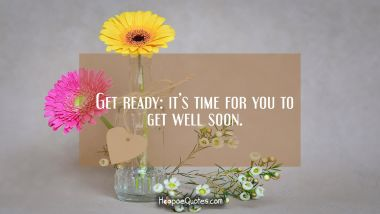 Get ready: it's time for you to get well soon. Get Well Soon Quotes