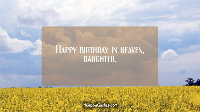 Happy birthday in heaven, daughter.