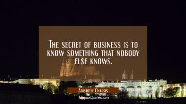 The secret of business is to know something that nobody else knows.