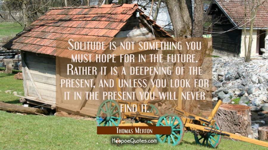 Solitude is not something you must hope for in the future. Rather it is a deepening of the present Thomas Merton Quotes
