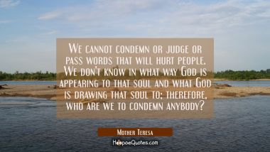 We cannot condemn or judge or pass words that will hurt people. We don't know in what way God is appearing to that soul and what God is drawing that soul to; therefore, who are we to condemn anybody? Mother Teresa Quotes