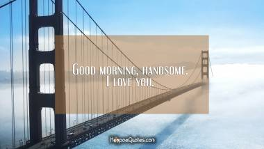 Good morning, handsome. I love you. Good Morning Quotes