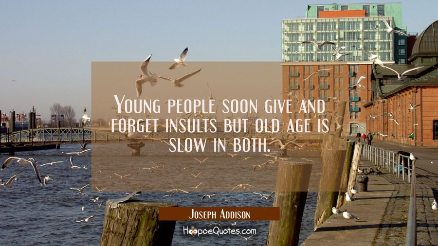 Young people soon give and forget insults but old age is slow in both. Joseph Addison Quotes