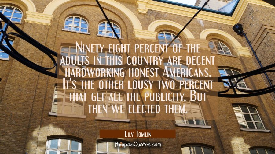 Ninety eight percent of the adults in this country are decent hardworking honest Americans. It's th Lily Tomlin Quotes
